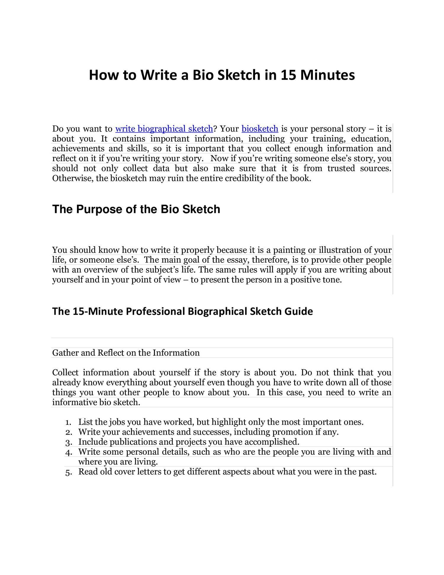 how to write a biographical sketch about yourself As for you to effectively promote yourself, it is important that you know the best way on how to create a biography sketchthe main focus of your biography sketch would be to explain who you are, what you can do and what you intend to contribute – basically, this is an overview of your academic or professional life.