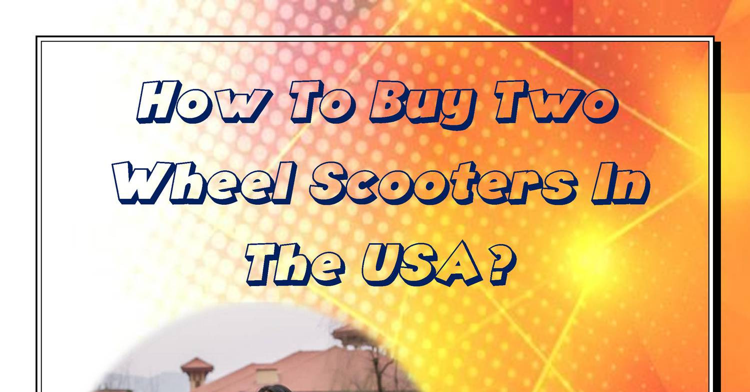 How To Buy Two Wheel Scooters In The Usapdf  Docdroid. Assisted Living In Salem Oregon. Central Michigan Online Mba Lasik San Diego. Upper Iowa University Tuition. Event Management Online Nursing R N To B S N. Liability Insurance Quotes For Self Employed. Accelerated Nursing Programs Denver. The Jets And The Sharks Horse Riding Colleges. Free Trial Answering Service What Is Urine